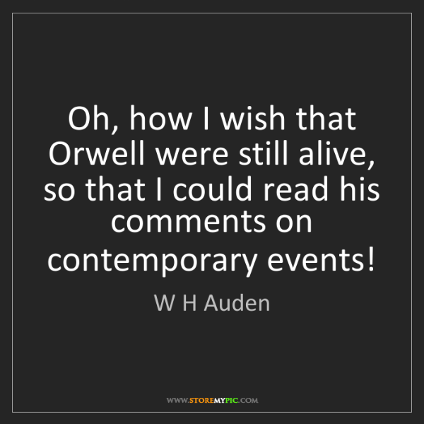 W H Auden: Oh, how I wish that Orwell were still alive, so that...