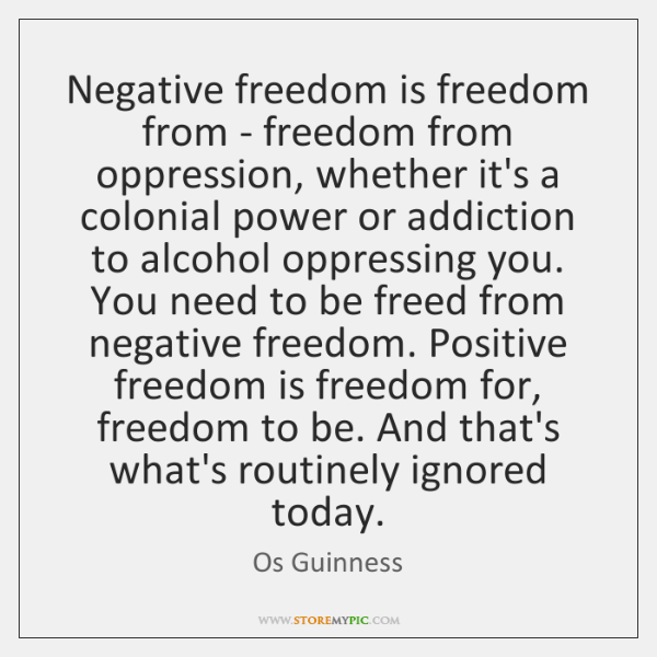 Negative freedom is freedom from - freedom from oppression, whether it's a ...