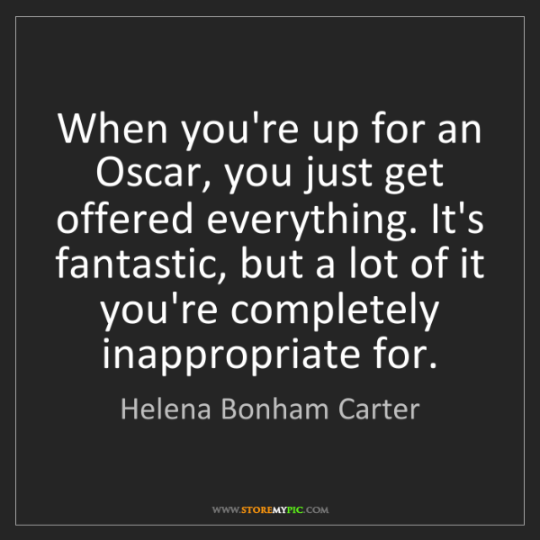 Helena Bonham Carter: When you're up for an Oscar, you just get offered everything....