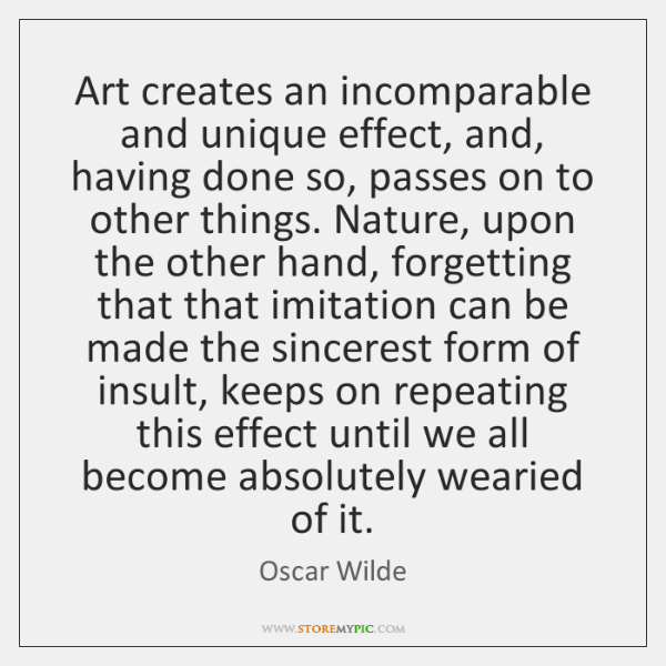 Art creates an incomparable and unique effect, and, having done so, passes ...