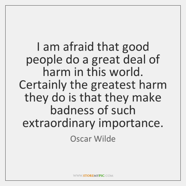 I am afraid that good people do a great deal of harm ...
