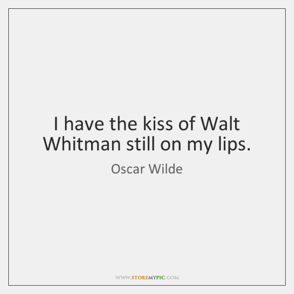 I have the kiss of Walt Whitman still on my lips.