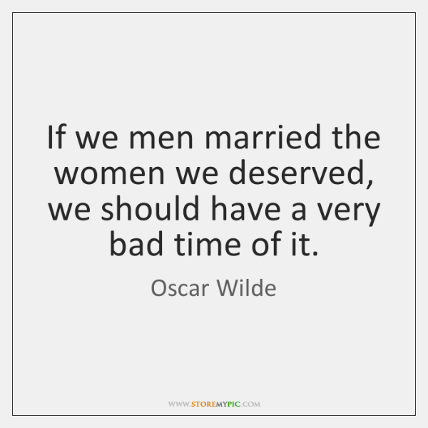 If we men married the women we deserved, we should have a ...