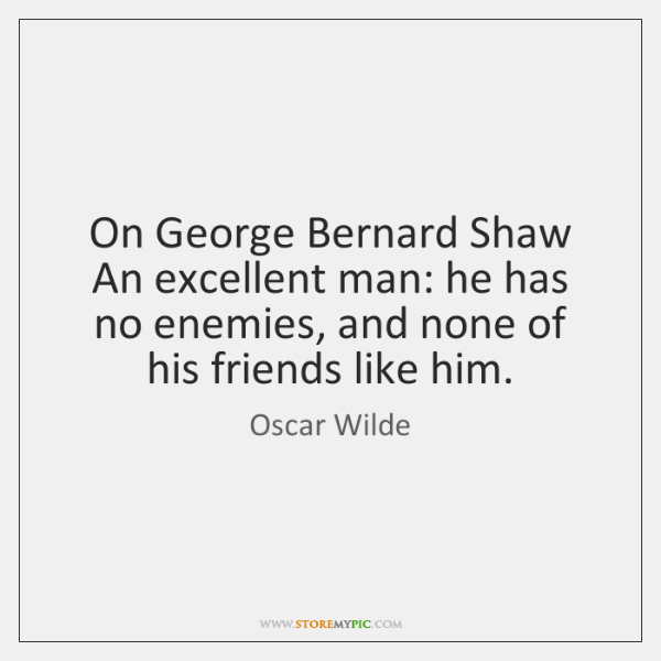 On George Bernard Shaw An excellent man: he has no enemies, and ...