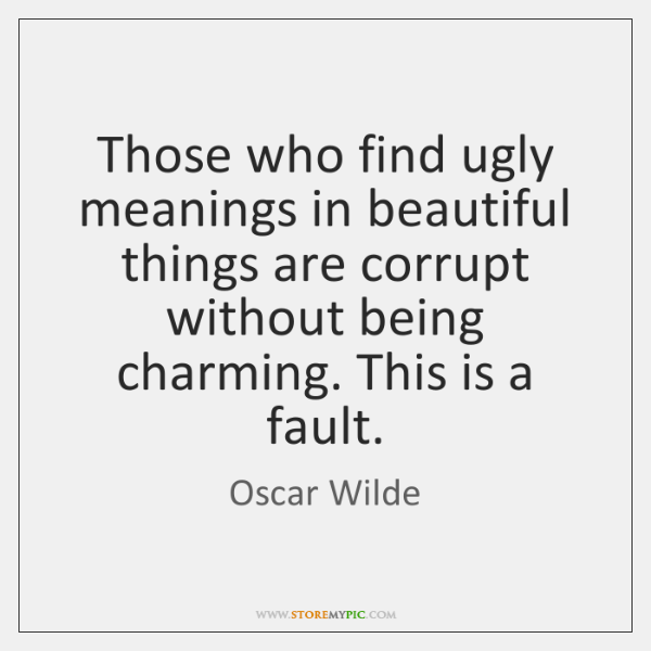 Those who find ugly meanings in beautiful things are corrupt without being ...