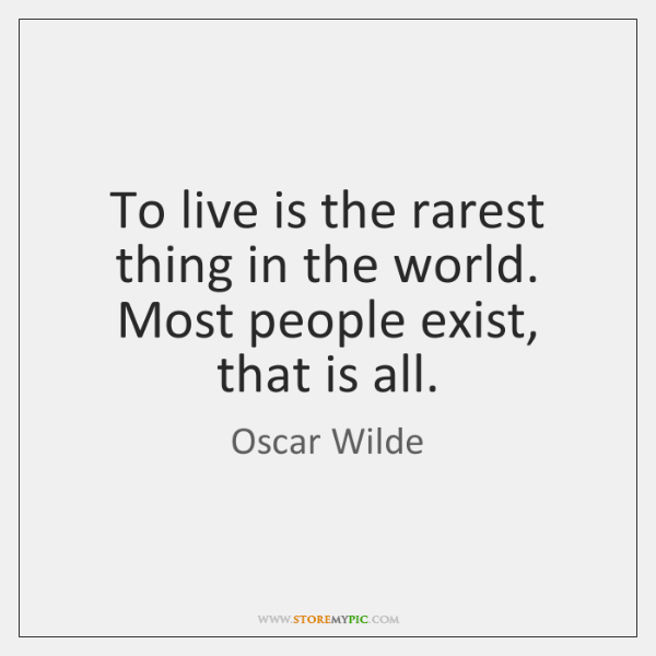 To live is the rarest thing in the world. Most people exist, ...