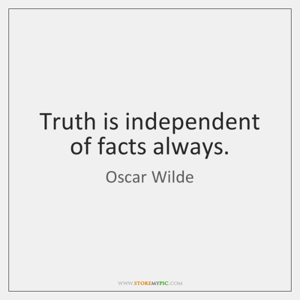 Truth is independent of facts always.