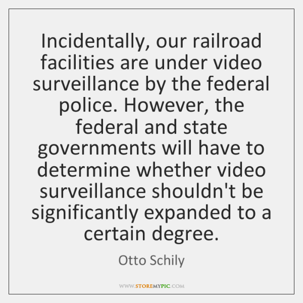Incidentally, our railroad facilities are under video surveillance by the federal police. ...