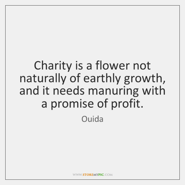 Charity is a flower not naturally of earthly growth, and it needs ...