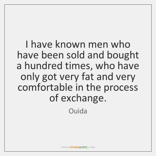 I have known men who have been sold and bought a hundred ...