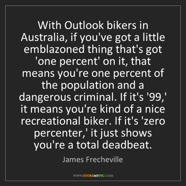 James Frecheville: With Outlook bikers in Australia, if you've got a little...