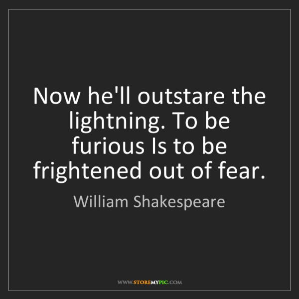 William Shakespeare: Now he'll outstare the lightning. To be furious Is to...