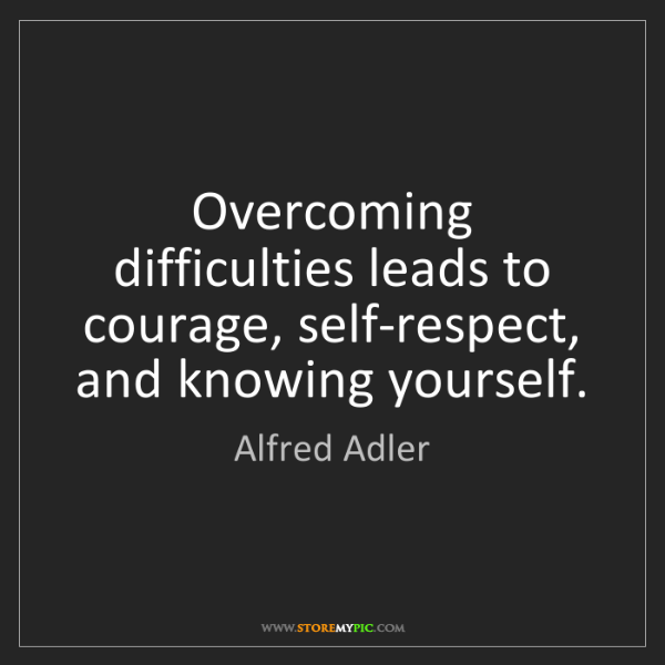 Alfred Adler: Overcoming difficulties leads to courage, self-respect,...