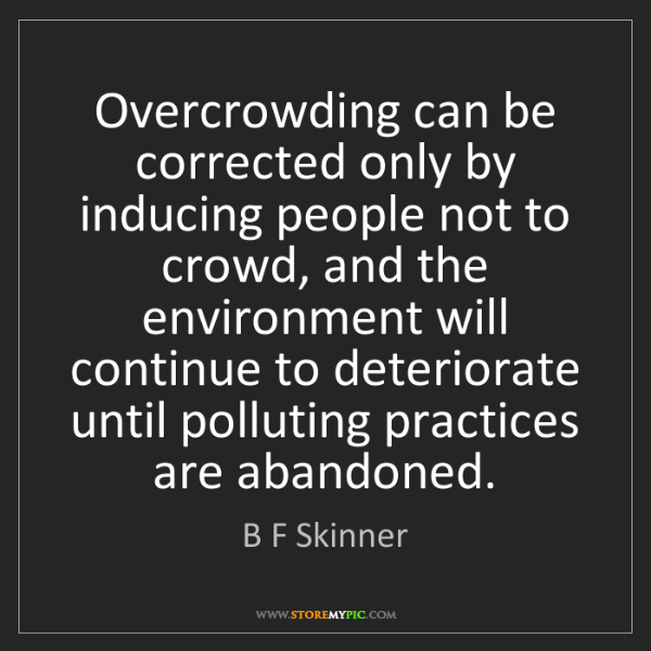 B F Skinner: Overcrowding can be corrected only by inducing people...
