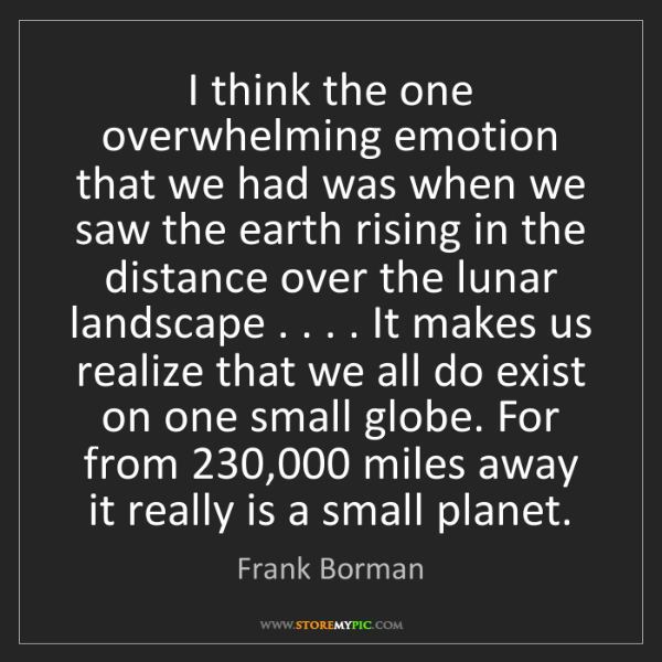 Frank Borman: I think the one overwhelming emotion that we had was...
