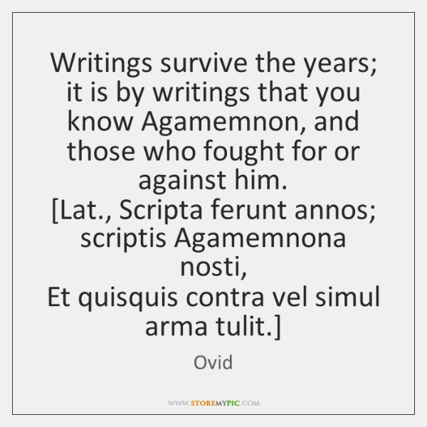 Writings survive the years; it is by writings that you know Agamemnon, ...