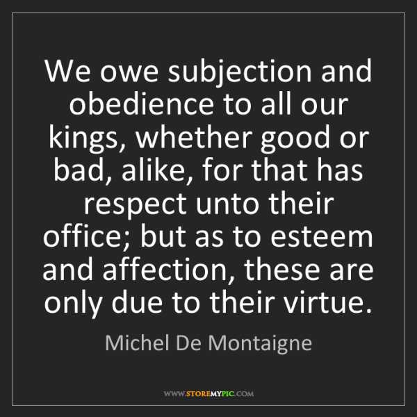 Michel De Montaigne: We owe subjection and obedience to all our kings, whether...