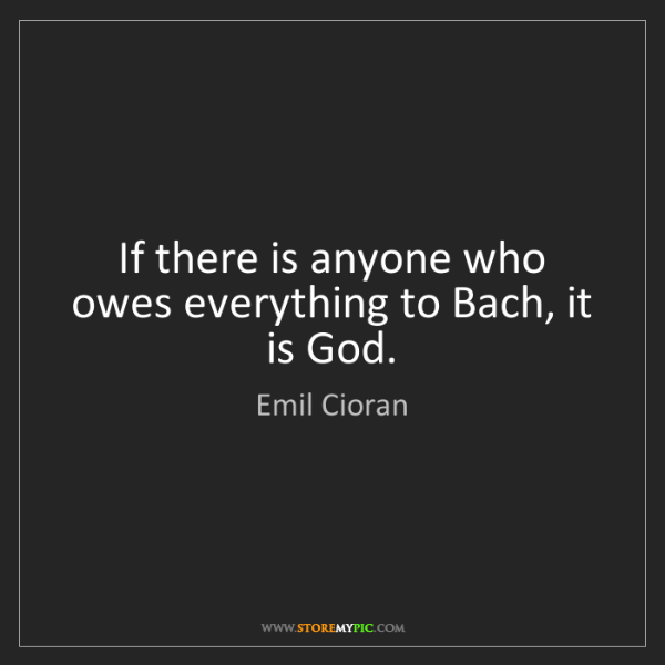 Emil Cioran: If there is anyone who owes everything to Bach, it is...
