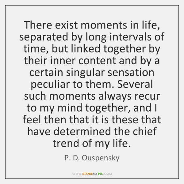 There exist moments in life, separated by long intervals of time, but ...