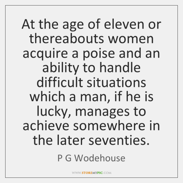 At the age of eleven or thereabouts women acquire a poise and ...