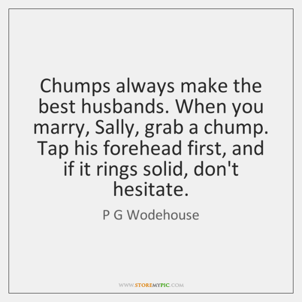 Chumps always make the best husbands. When you marry, Sally, grab a ...