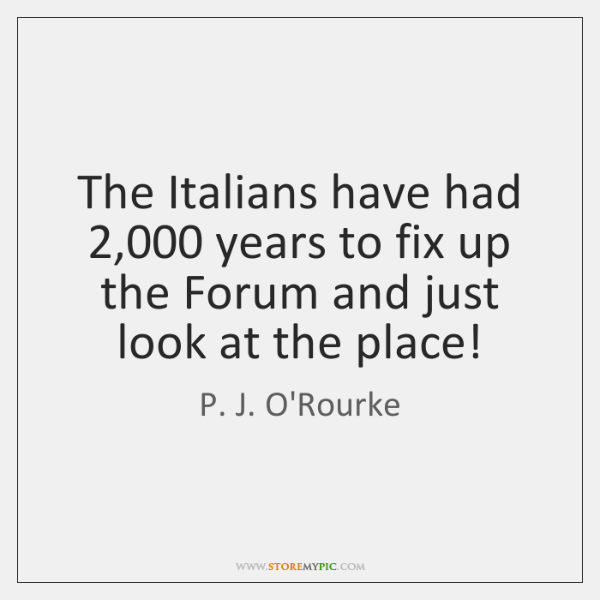 The Italians have had 2,000 years to fix up the Forum and just ...