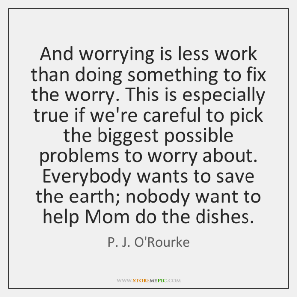 And worrying is less work than doing something to fix the worry. ...