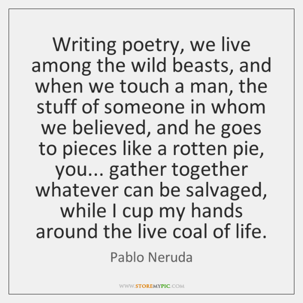 Writing poetry, we live among the wild beasts, and when we touch ...