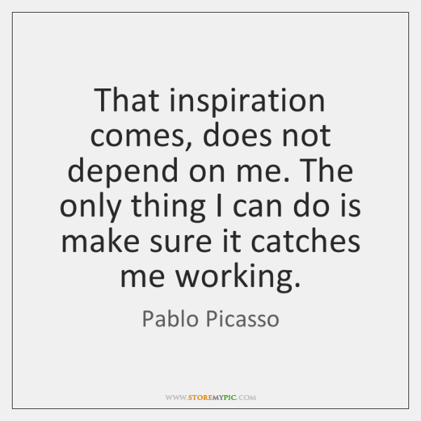 That inspiration comes, does not depend on me. The only thing I ...