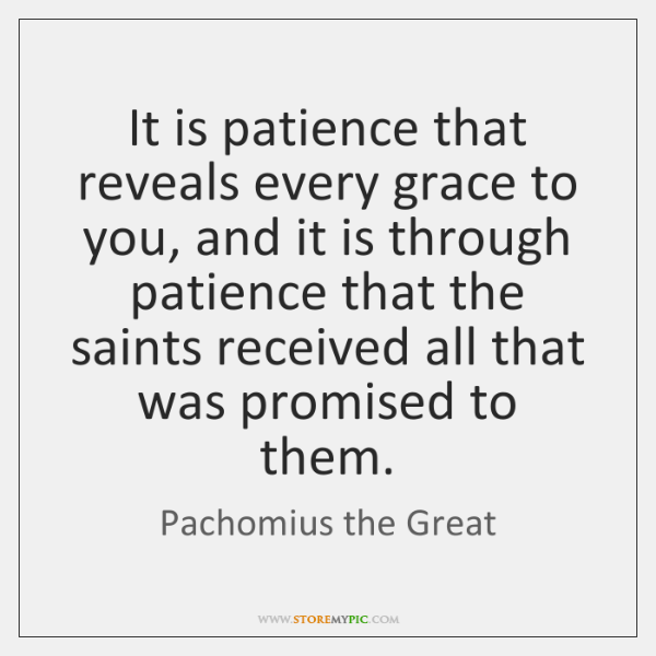 It is patience that reveals every grace to you, and it is ...