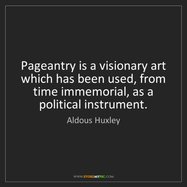 Aldous Huxley: Pageantry is a visionary art which has been used, from...