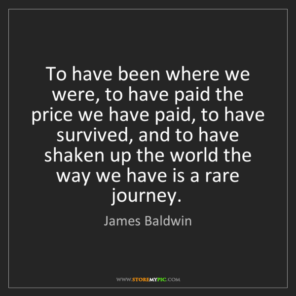 James Baldwin: To have been where we were, to have paid the price we...