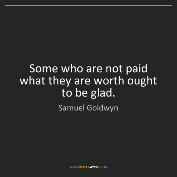 Samuel Goldwyn: Some who are not paid what they are worth ought to be...