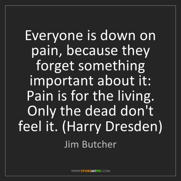 Jim Butcher: Everyone is down on pain, because they forget something...
