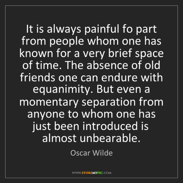 Oscar Wilde: It is always painful fo part from people whom one has...