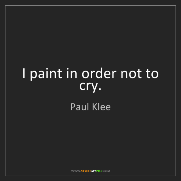 Paul Klee: I paint in order not to cry.