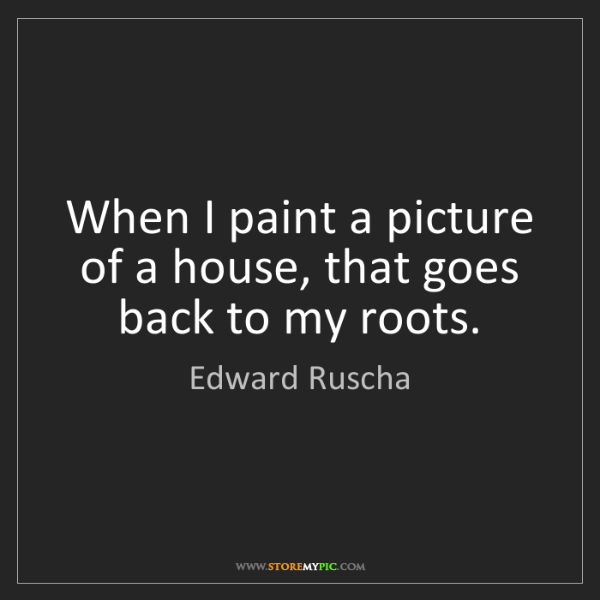 Edward Ruscha: When I paint a picture of a house, that goes back to...