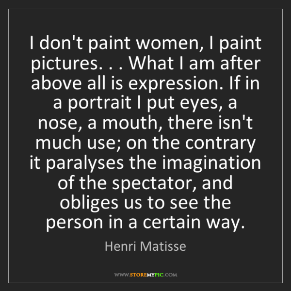 Henri Matisse: I don't paint women, I paint pictures. . . What I am...