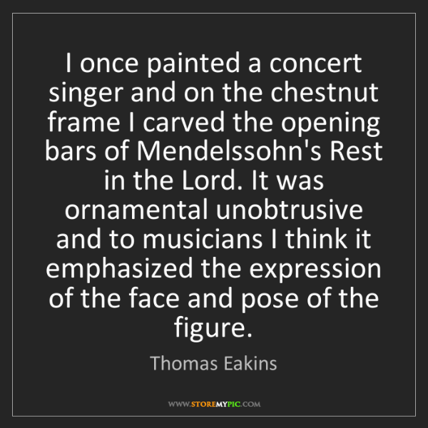 Thomas Eakins: I once painted a concert singer and on the chestnut frame...