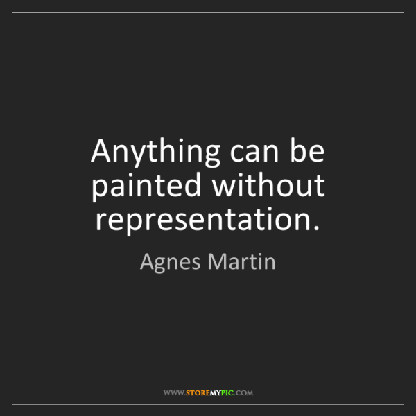 Agnes Martin: Anything can be painted without representation.