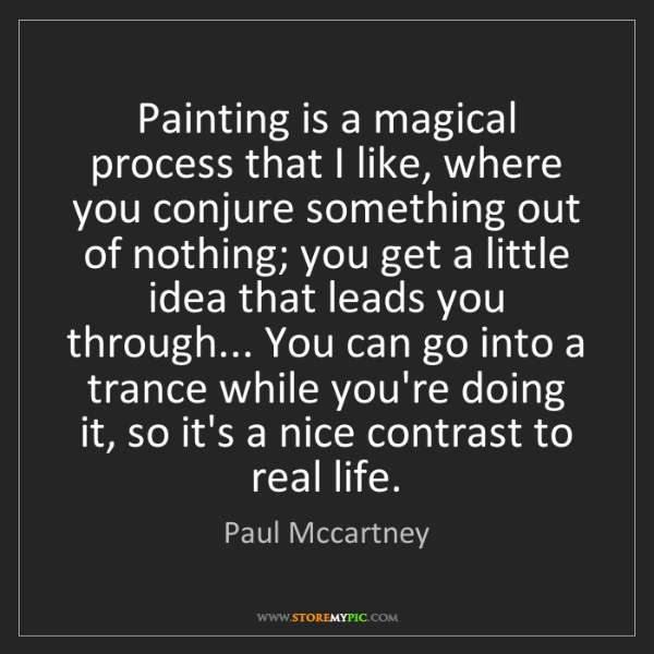 Paul Mccartney: Painting is a magical process that I like, where you...