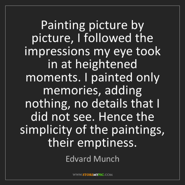 Edvard Munch: Painting picture by picture, I followed the impressions...
