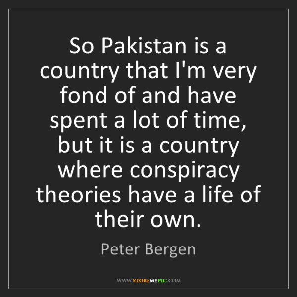 Peter Bergen: So Pakistan is a country that I'm very fond of and have...