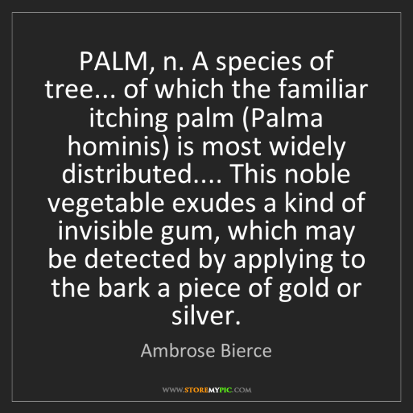 Ambrose Bierce: PALM, n. A species of tree... of which the familiar itching...