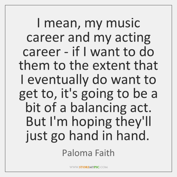 I mean, my music career and my acting career - if I ...