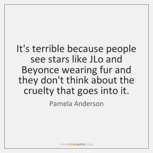 It's terrible because people see stars like JLo and Beyonce wearing fur ...