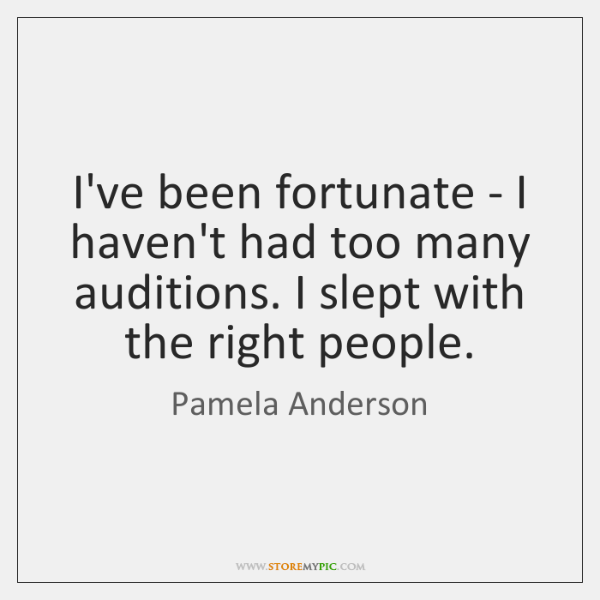 I've been fortunate - I haven't had too many auditions. I slept ...