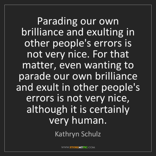 Kathryn Schulz: Parading our own brilliance and exulting in other people's...