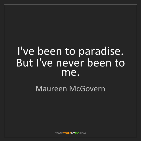 Maureen McGovern: I've been to paradise. But I've never been to me.