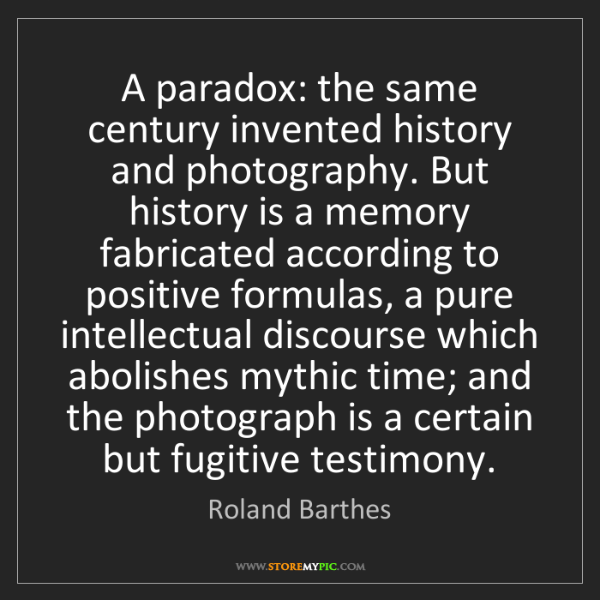 Roland Barthes: A paradox: the same century invented history and photography....